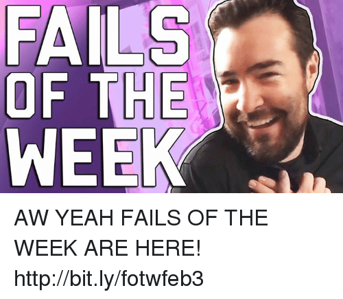 Memes, 🤖, and Failed: FAILS  OF THE  WEEK AW YEAH FAILS OF THE WEEK ARE HERE! http://bit.ly/fotwfeb3
