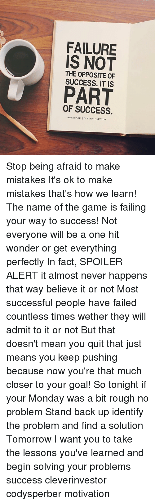 Instagram, Memes, and The Game: FAILURE  IS NOT  THE OPPOSITE OF  SUCCESS. IT IS  PART  OF SUCCESS  INSTAGRAM CLEVER INVESTOR Stop being afraid to make mistakes It's ok to make mistakes that's how we learn! The name of the game is failing your way to success! Not everyone will be a one hit wonder or get everything perfectly In fact, SPOILER ALERT it almost never happens that way believe it or not Most successful people have failed countless times wether they will admit to it or not But that doesn't mean you quit that just means you keep pushing because now you're that much closer to your goal! So tonight if your Monday was a bit rough no problem Stand back up identify the problem and find a solution Tomorrow I want you to take the lessons you've learned and begin solving your problems success cleverinvestor codysperber motivation