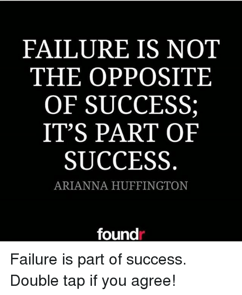Memes, Huffington, and Failure: FAILURE IS NOT  THE OPPOSITE  OF SUCCESS;  IT'S PART OF  SUCCESS  ARIANNA HUFFINGTON  found Failure is part of success. Double tap if you agree!