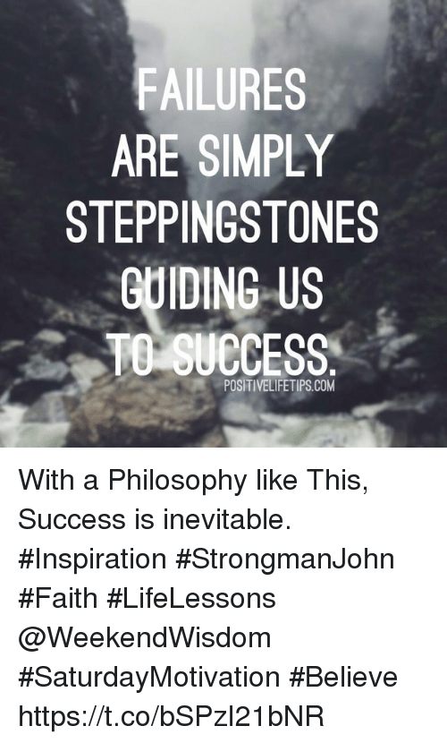 Philosophy, Faith, and Inspiration: FAILURES  ARE SIMPLY  STEPPINGSTONES  GUIDING US  TO SUECESS  de  POSITIVELIFETIPS.COM With a Philosophy like This,  Success is inevitable.   #Inspiration #StrongmanJohn #Faith #LifeLessons @WeekendWisdom #SaturdayMotivation #Believe https://t.co/bSPzI21bNR