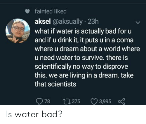 A Dream, Bad, and Water: fainted liked  aksel @aksually 23h  what if water is actually bad for u  and if u drink it, it puts u in a coma  where u dream about a world where  u need water to survive. there is  scientifically no way to disprove  this. we are living in a dream. take  that scientists  78  t375  3,995 Is water bad?
