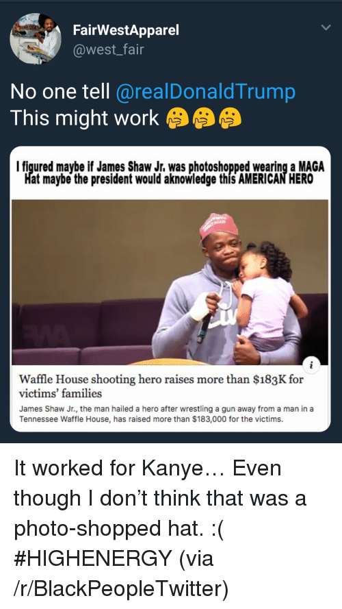 Blackpeopletwitter, Kanye, and Wrestling: FairWestApparel  @west_fair  No one tell@realDonaldTrump  This might work  I figured maybe if James Shaw Jr. was photoshopped wearing a MAGA  at maybe the president would aknowledge this AMERICAN HERO  Waffle House shooting hero raises more than $183K for  victims' families  James Shaw Jr., the man hailed a hero after wrestling a gun away from a man in a  Tennessee Waffle House, has raised more than $183,000 for the victims. <p>It worked for Kanye… Even though I don't think that was a photo-shopped hat. :( #HIGHENERGY (via /r/BlackPeopleTwitter)</p>