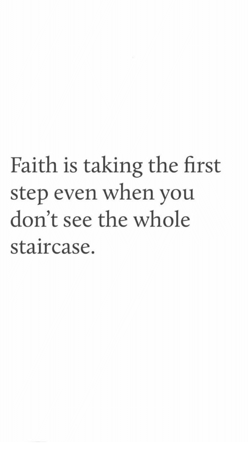 Faith, Step, and First: Faith is taking the first  step even when you  don't see the whole  staircase.