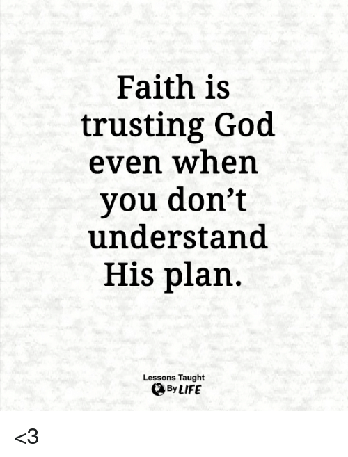 God, Life, and Memes: Faith is  trusting God  even when  you don't  understand  His plan.  Lessons Taught  By LIFE <3