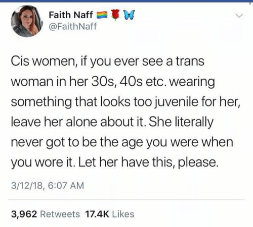 Being Alone, Dank, and Juvenile: Faith Naff W  @FaithNaff  Cis women, if you ever see a trans  woman in her 30s, 40s etc. wearing  something that looks too juvenile for her,  leave her alone about it. She literally  never got to be the age you were when  you wore it. Let her have this, please.  3/12/18, 6:07 AM  3,962 Retweets 17.4K Likes