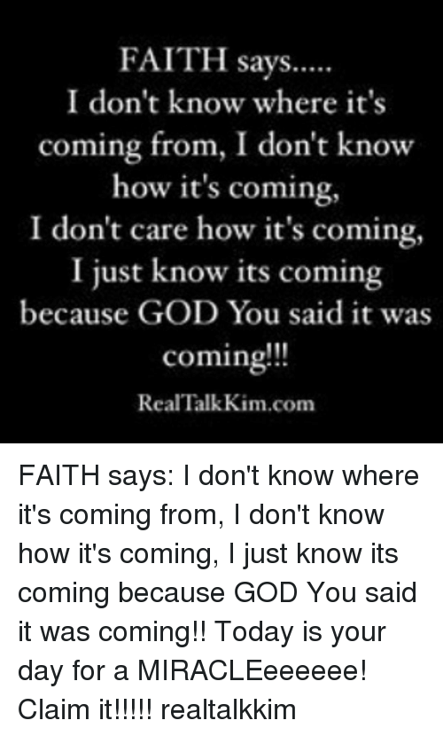 God, Memes, and Today: FAITH says.....  I don't know where it's  coming from, I don't know  how it's coming,  I don't care how it's coming,  I just know its coming  because GOD You said it was  coming!!!  Real Talk Kim com FAITH says: I don't know where it's coming from, I don't know how it's coming, I just know its coming because GOD You said it was coming!! Today is your day for a MIRACLEeeeeee! Claim it!!!!! realtalkkim