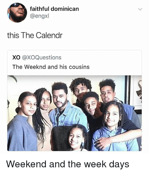 Memes, The Weeknd, and Dominican: faithful dominican  @engxl  this The Calendr  XO @XOQuestions  The Weeknd and his cousins Weekend and the week days