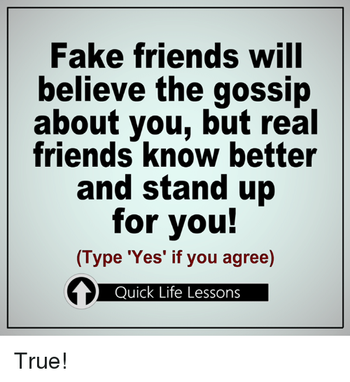 Memes, Real Friends, and Fake Friends: Fake friends will  believe the gossip  about you, but real  friends know better  and stand up  for you!  (Type 'Yes' if you agree)  Quick Life Lessons True!