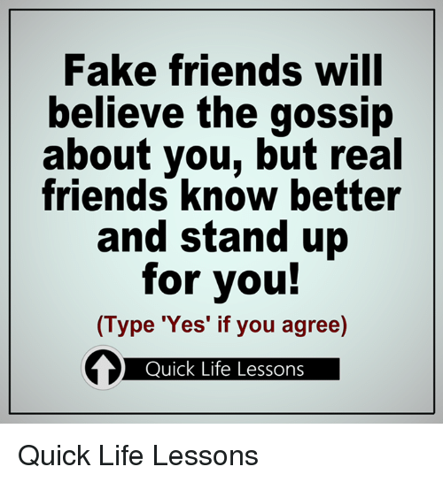 Fake, Friends, and Life: Fake friends will  believe the gossip  about you, but real  friends know better  and stand up  for you!  (Type 'Yes' if you agree)  Quick Life Lessons Quick Life Lessons
