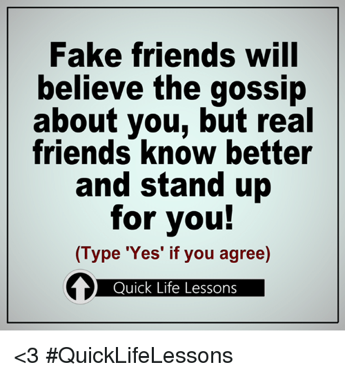 Fake, Friends, and Life: Fake friends will  believe the gossip  about you, but real  friends know better  and stand up  for you!  (Type 'Yes' if you agree)  Quick Life Lessons <3 #QuickLifeLessons