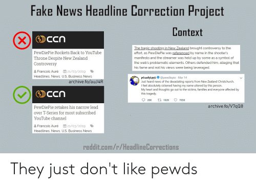 Fake, News, and Reddit: Fake News Headline Correction Project  Context  PewDiePie Rockets Back to YouTube  Throne Despite New Zealand  Controversy  The tragic shooting in New Zealand brought controversy to the  effort, as PewDiePie was referenced by name in the shooter's  manifesto and the streamer was held up by some as a symbol of  the web's problematic elements. Others defended him, alleging that  his fame and not his views were being leveraged  Francois Auré 21/03/2019  Headlines, News, U.S. Business News  pewdhepe@pewdiepie Mar 14  Just heard news of the devastating reports from New Zealand Christchurch.  I feel absolutely sickened having my name uttered by this person.  My heart and thoughts go out to the victims, families and everyone affected by  this tragedy.  archive.fo/auJ4R  20K t 162K 765K  archive.fo/V7q08  PewDiePie retakes his narrow lead  over T-Series for most subscribed  YouTube channel  Francois Auré 21/03/2019  Headlines, News, U.S. Business News  reddit.com/r/HeadlineLorrectionS They just don't like pewds