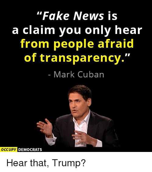 "Memes, Mark Cuban, and Cuban: ""Fake News is  a claim you only hear  from people afraid  of transparency.""  Mark Cuban  OCCUPY DEMOCRATS Hear that, Trump?"