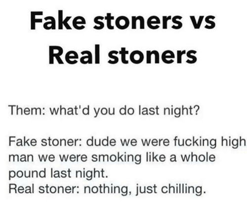 Dude, Fake, and Fucking: Fake stoners vs  Real stoners  Them: what'd you do last night?  Fake stoner: dude we were fucking high  man we were smoking like a whole  pound last night.  Real stoner: nothing, just chilling.
