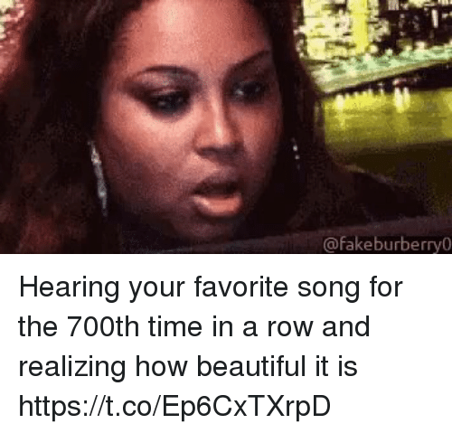 Beautiful, Funny, and Time: @fakeburberry0 Hearing your favorite song for the 700th time in a row and realizing how beautiful it is https://t.co/Ep6CxTXrpD