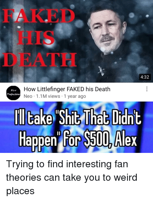 Weird, Death, and How: FAKED  HIS  DEATH  4:32  How Littlefinger FAKED his Death  Neo 1.1M views 1 year ago  Nee  Frvductions  Happen for $50 Alex  appen For Sa