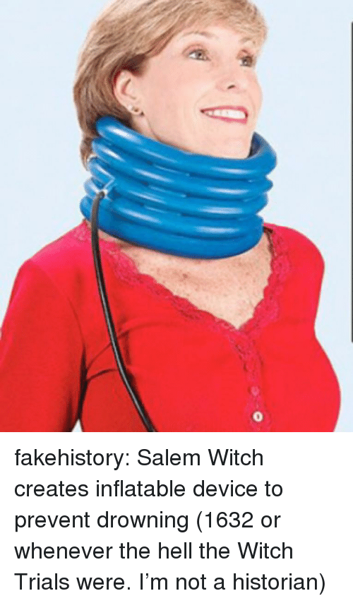 Tumblr, Blog, and Hell: fakehistory:  Salem Witch creates inflatable device to prevent drowning (1632 or whenever the hell the Witch Trials were. I'm not a historian)