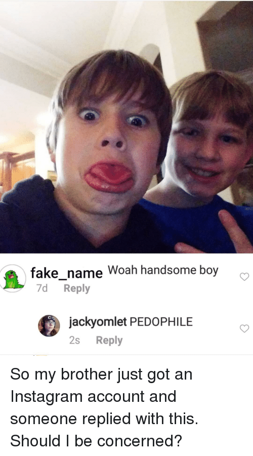Instagram, Boy, and Got: fakename Woah handsome boy  7d Reply  jackyomlet PEDOPHILE  2s Reply