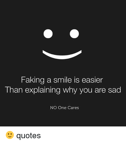 Faking A Smile Is Easier Than Explaining Why You Are Sad No One