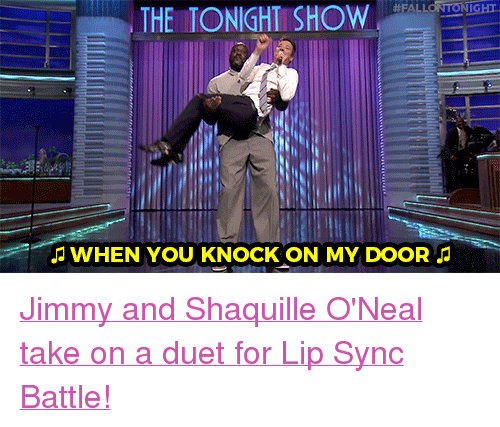 "Target, youtube.com, and Watch:  #FAL  GHT  THE TONIGHT SHOW  WHEN YOU KNOCK ON MY DOOR <p><a href=""https://www.youtube.com/watch?v=TBvq1qSHYjE&t=422s"" target=""_blank"">Jimmy and Shaquille O'Neal take on a duet for Lip Sync Battle!</a></p>"