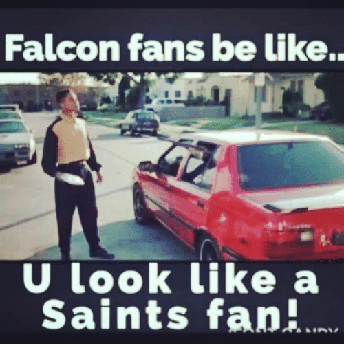 falcon fans be like u look like a saints fan 11803984 falcon fans be like u look like a saints fan meme on me me