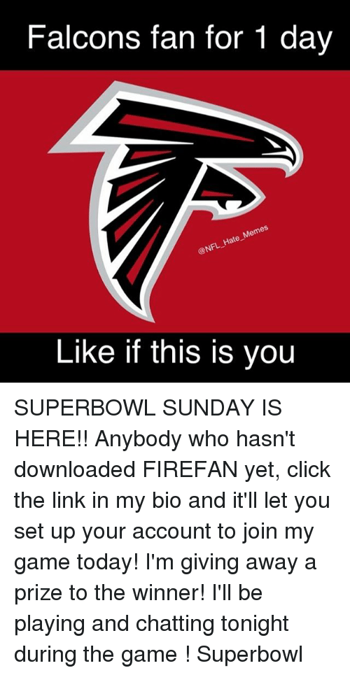 Memes, 🤖, and Superbowls: Falcons fan for 1 day  Memes  NFL Hate Like if this is you SUPERBOWL SUNDAY IS HERE!! Anybody who hasn't downloaded FIREFAN yet, click the link in my bio and it'll let you set up your account to join my game today! I'm giving away a prize to the winner! I'll be playing and chatting tonight during the game ! Superbowl