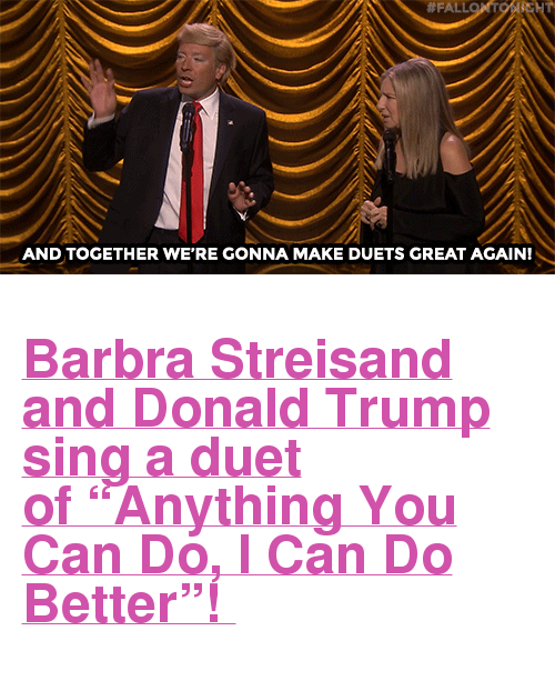 """Barbra Streisand, Donald Trump, and Fall:  #FALL  AND TOGETHER WE'RE GONNA MAKE DUETS GREAT AGAIN! <h2><a href=""""https://www.youtube.com/watch?v=xv1np1f8xlc"""" target=""""_blank"""">Barbra Streisand and Donald Trump sing a duet of""""Anything You Can Do, I Can Do Better""""!</a></h2>"""