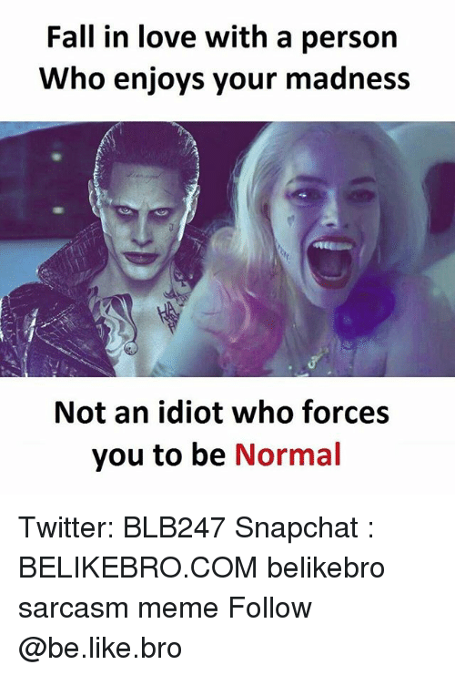 Be Like, Fall, and Love: Fall in love with a person  Who enjoys your madness  Not an idiot who forces  you to be  Normal Twitter: BLB247 Snapchat : BELIKEBRO.COM belikebro sarcasm meme Follow @be.like.bro