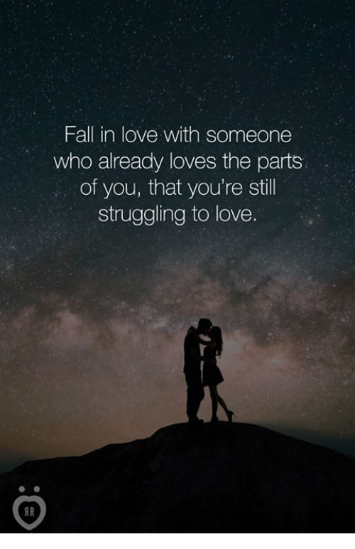Fall, Love, and Who: Fall in love with someone  who already loves the parts  of you, that you're stil  struggling to love