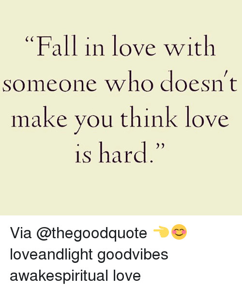 "Fall, Love, and Memes: ""Fall in love with  someone who doesn't  make you think love  is hard Via @thegoodquote 👈😊 loveandlight goodvibes awakespiritual love"
