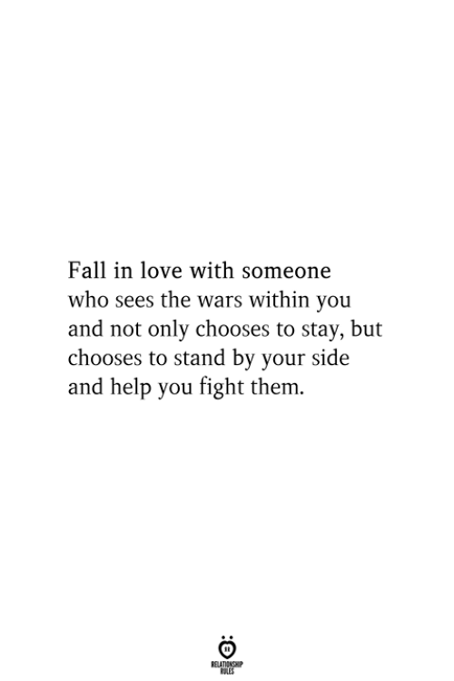 Fall, Love, and Help: Fall in love with someone  who sees the wars within you  and not only chooses to stay, but  chooses to stand by your side  and help you fight them.