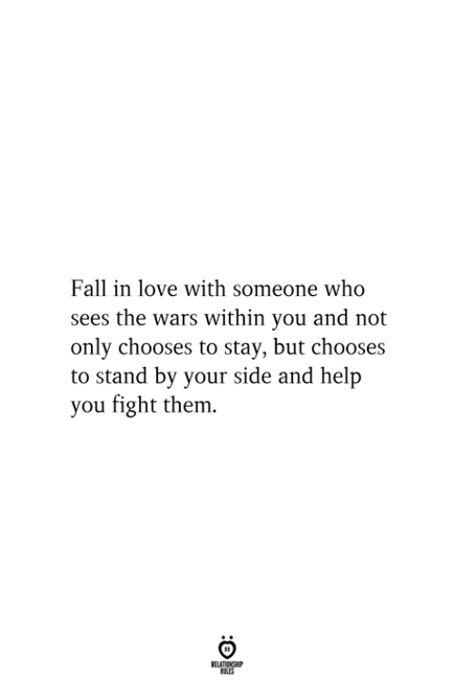 Fall, Love, and Help: Fall in love with someone who  sees the wars within you and not  only chooses to stay, but chooses  to stand by your side and help  you fight them.  RELATIONSHIP  ES