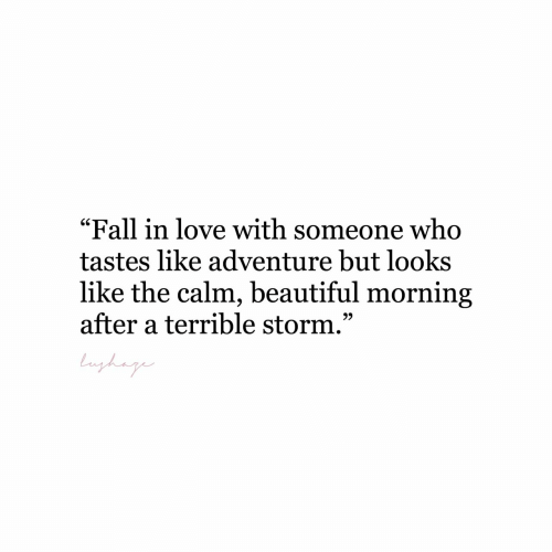 """Beautiful, Fall, and Love: """"Fall in love with someone who  tastes like adventure but looks  like the calm, beautiful morning  after a terrible storm.""""  9)"""