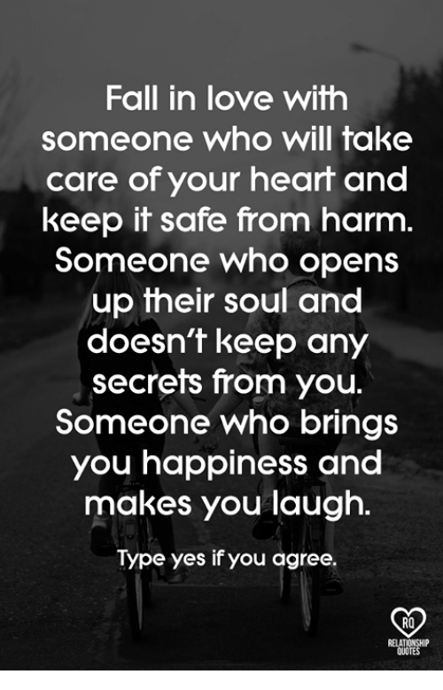 Fake, Fall, and Love: Fall in love with  someone who will fake  care of your heart and  keep it safe from harm.  Someone who opens  up their soul and  doesn't keep any  secrets from you.  Someone who brings  you happiness and  makes you laugh.  Type yes if you agree.  RO  RELATIONSH  OUOTES
