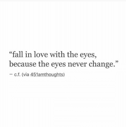 "Fall, Love, and Change: ""fall in love with the eyes,  because the eyes never change.""  92  c.f. (via 451amthoughts)"