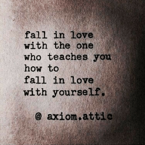 Fall, Love, and How To: fall in Love  with the one  Who teaches you  how to  fall in love  with yourself.  @ axiom attio