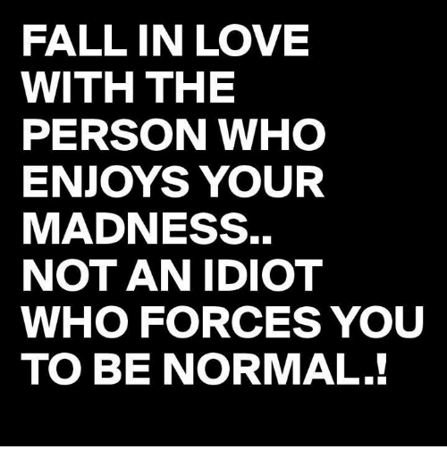 Fall In Love With The Person Who Enjoys Your Madness Not An Idiot