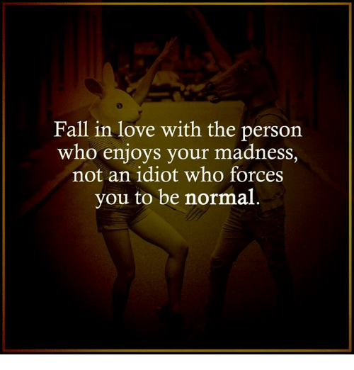Memes, Mad, and Idiot: Fall in love with the person  who enjoys your madness  not an idiot who forces  you to be normal