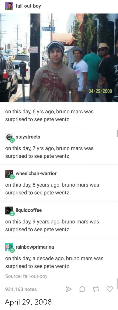Bruno Mars, Fall, and Mars: fall-out-boy  lores  04/29/2008  on this day, 6 yrs ago, bruno mars was  surprised to see pete wentz  staystreets  on this day, 7 yrs ago, bruno mars was  surprised to see pete wentz  wheelchair-warrior  on this day, 8 years ago, bruno mars was  surprised to see pete wentz  liquidcoffee  on this day, 9 years ago, bruno mars was  surprised to see pete wentz  rainbowprimarina  on this day, a decade ago, bruno mars was  surprised to see pete wentz  Source: fall-out-boy  931,163 notes April 29, 2008