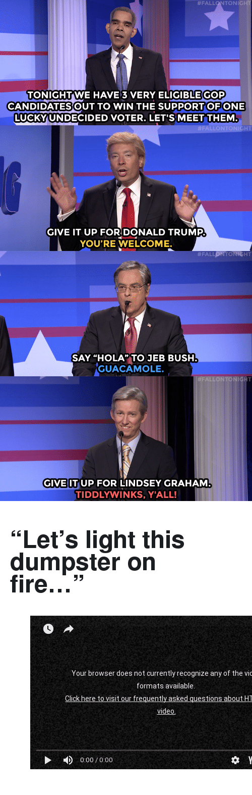 "Donald Trump, Fall, and Fire:  #FALL TONIC  TONIGHTWE HAVE3 VERY ELIGIBLEGOP  CANDIDATESOUT TO WIN THE SUPPORTOF ONE  LUCKYUNDECIDED VOTER. LET'S MEET THEM  ALLONTONIGHT  GIVE IT UP FOR DONALD TRUMP  YOU'RE WELCOME.  SAY ""HOLA,TO JEB BUSH  GUACAMOLE.  FALLON TONI  GIVE ITUP FOR LINDSEY GRAHAM  TIDDLYWINKS, Y'ALL! <h2><b>""Let's light this dumpster on fire&hellip;"" </b></h2><figure class=""tmblr-embed tmblr-full"" data-provider=""youtube"" data-orig-width=""540"" data-orig-height=""304"" data-url=""https%3A%2F%2Fwww.youtube.com%2Fwatch%3Fv%3DPoyClMUrUSs""><iframe width=""540"" height=""304"" id=""youtube_iframe"" src=""https://www.youtube.com/embed/PoyClMUrUSs?feature=oembed&amp;enablejsapi=1&amp;origin=https://safe.txmblr.com&amp;wmode=opaque"" frameborder=""0"" allowfullscreen=""""></iframe></figure>"
