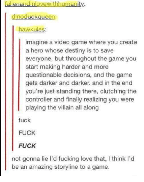 Destiny, Fucking, and Love: fallenandinlovewithhumanity:  dinoduckqueen:  hawkules:  imagine a video game where you create  a hero whose destiny is to save  everyone, but throughout the game you  start making harder and more  questionable decisions, and the game  gets darker and darker. and in the end  you're just standing there, clutching the  controller and finally realizing you were  playing the villain all along  fuck  FUCK  FUCK  not gonna lie I'd fucking love that, I think I'd  be an amazing storyline to a game.