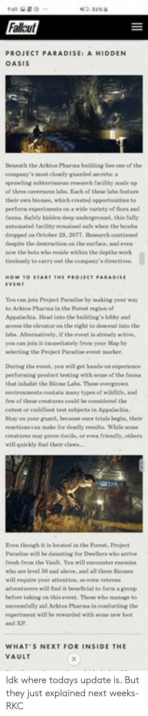Fresh, Head, and Memes: Falleut  PROJECT PARADISEt A HIDDEN  OASIS  Benewth the Arktes Pharma baikling lies one of the  coapany's mot clely-guarded secretca  eprawling subterranean research facility made up  of three cevernoss  labe feature  labe. Each of these  their own blomes, which created opportunitles to  perform experinests ons a wide varlety of Gora and  tauna. Safely hikldden deep indergroand, this fally  watomated facility remained safe when the bobe  dropped on October 23, 2077, eseareh contiaued  despite the destruction en the surface, and ever  now the bols who reside within the deptha work  tirelessly to carry out the company'sdirectis  You can join Projeet Pardise by making your way  to Arktos Pharma in the Porest regtion of  Appalachia. Head into the building's lobby and  ccess the elevalor en the rigl to descend into the  laba. Alternatiely, if the event is already active,  you can joln it wsediately from your Map by  selecting the Projeet Paradise event marker  During the eveat, you will get hands on experience  performing peoduet testing wihh soone ed the faana  that inhabit the Biome Labs These overgrows  eaviroseats contain many types of widdlife, and  cutest or cuddliest test wabjects in Appalachia  Stay on your guard, because once trials begin, their  reactions can make for deadly results. While some  creatures may prove docile, cr even f  riendly.others  will quickly ind theirclaw.  Even thouagh it in located in the Forest, Project  Paradise will be daunting foe Dwellers who arvive  fresh from  who are level 50 and above, and all three Bioces  the Vwals. You wi  will require your attention, so even vetere  will find it beneficial to form a group  dvente  before taking on this event. Those who manage to  successdully ad Arktos Pharma ia conducting the  esperiment will be rewarded with seene bnew loos  WHAT S NEXT FOR INSIDE THIE  AULT Idk where todays update is. But they just explained next weeks-RKC
