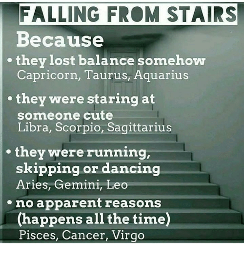 Cute, Dancing, and Lost: FALLING FRO STAIRS  Because  they lost balance somehow  Capricorn, Taurus, Aquarius  they were staring at  someone cute  Libra, Scorpio, Sagittarius  they were running  skipping or dancing  Aries, Gemini, Leo  no apparent reasons  (happens all the time)  Pisces, Cancer, Virgo