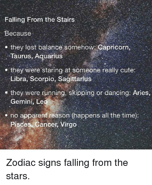 Cute, Dancing, and Lost: Falling From the Stairs  Because  . they lost balance somehow: Capricorn,  Taurus, Aquarius  e they were staring at someone really cute:  Libra, Scorpio, Sagittarius  they were running, skipping or dancing: Aries  Gemini, Leo  no apparent reason (happens all the time):  Pisces :Cancer, Virgo. Zodiac signs falling from the stars.