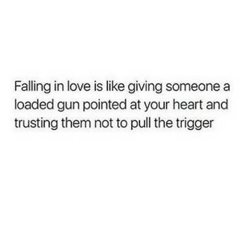 Love, Heart, and Gun: Falling in love is like giving someone a  loaded gun pointed at your heart and  trusting them not to pull the trigger