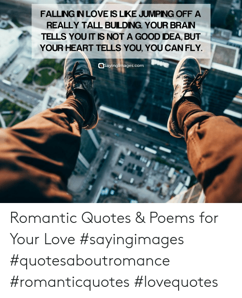 Love, Good, and Heart: FALLING IN LOVE IS LIKE JUMPNG OFF A  REALLY TALL BUILDING. YOUR BRAN  TELLS YOU IT IS NOT A GOOD DEA, BUT  YOUR HEART TELLS YOU, YOU CAN FLY  @Sayingimages.com Romantic Quotes & Poems for Your Love #sayingimages #quotesaboutromance #romanticquotes #lovequotes