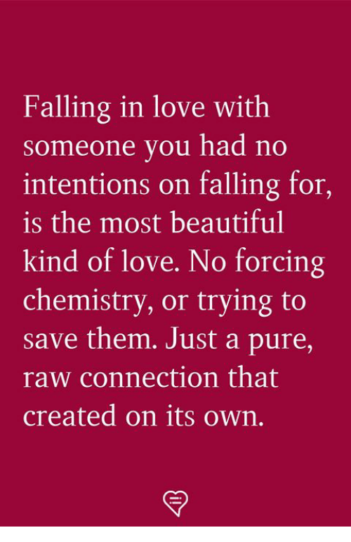 Beautiful, Love, and Memes: Falling in love with  Someone you had no  intentions on falling for,  is the most beautiful  kind of love. No forcing  chemistry, or trying to  save them. Just a pure,  raw connection that  created on its own