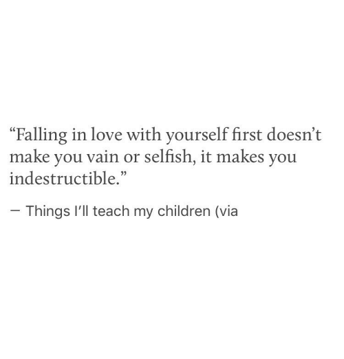 """Children, Love, and Via: """"Falling in love with yourself first doesn't  make you vain or selfish, it makes you  indestructible.""""  Things I'll teach my children (via"""