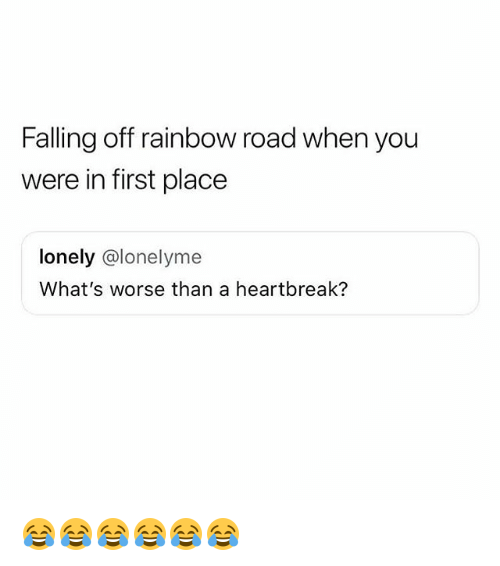 Rainbow, Girl Memes, and First: Falling off rainbow road when you  were in first place  lonely @lonelyme  What's worse than a heartbreak? 😂😂😂😂😂😂