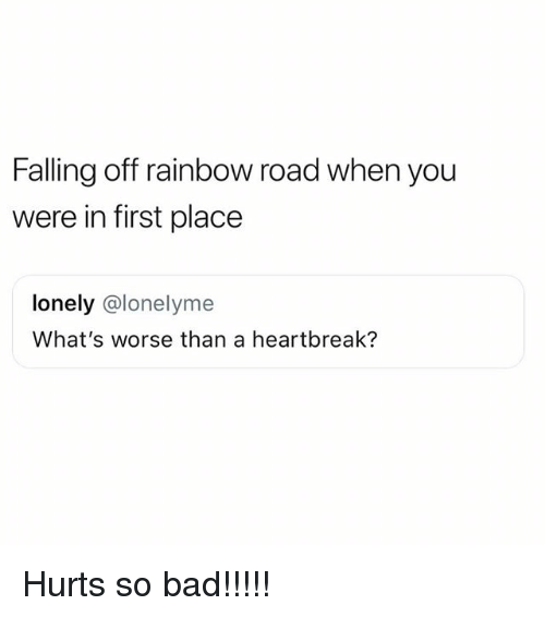 Bad, Memes, and Rainbow: Falling off rainbow road when you  were in first place  lonely @lonelyme  What's worse than a heartbreak? Hurts so bad!!!!!