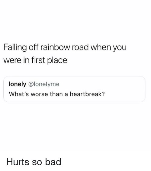 Bad, Memes, and Rainbow: Falling off rainbow road when you  were in first place  lonely @lonelyme  What's worse than a heartbreak? Hurts so bad